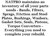 NATPRO maintains an inventory of all your parts needs - Bands, Filters, Sprags, Friction and Steel Plates, Bushings, Washers, Gasket Sets, Seals, Pistons, Torque Converters - Everything you need to complete your rebuild.